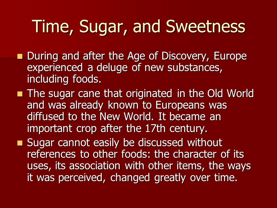 Time, Sugar, and Sweetness During and after the Age of Discovery, Europe experienced a deluge of new substances, including foods. During and after the