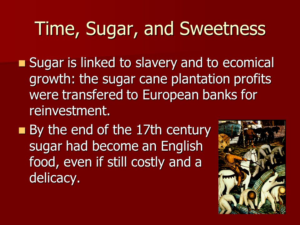 Time, Sugar, and Sweetness Sugar is linked to slavery and to ecomical growth: the sugar cane plantation profits were transfered to European banks for reinvestment.