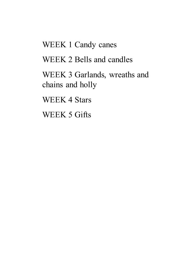 WEEK 1 Candy canes WEEK 2 Bells and candles WEEK 3 Garlands, wreaths and chains and holly WEEK 4 Stars WEEK 5 Gifts