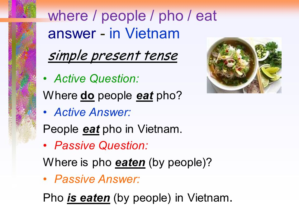 where / people / pho / eat answer - in Vietnam simple present tense Active Question: Where do people eat pho.