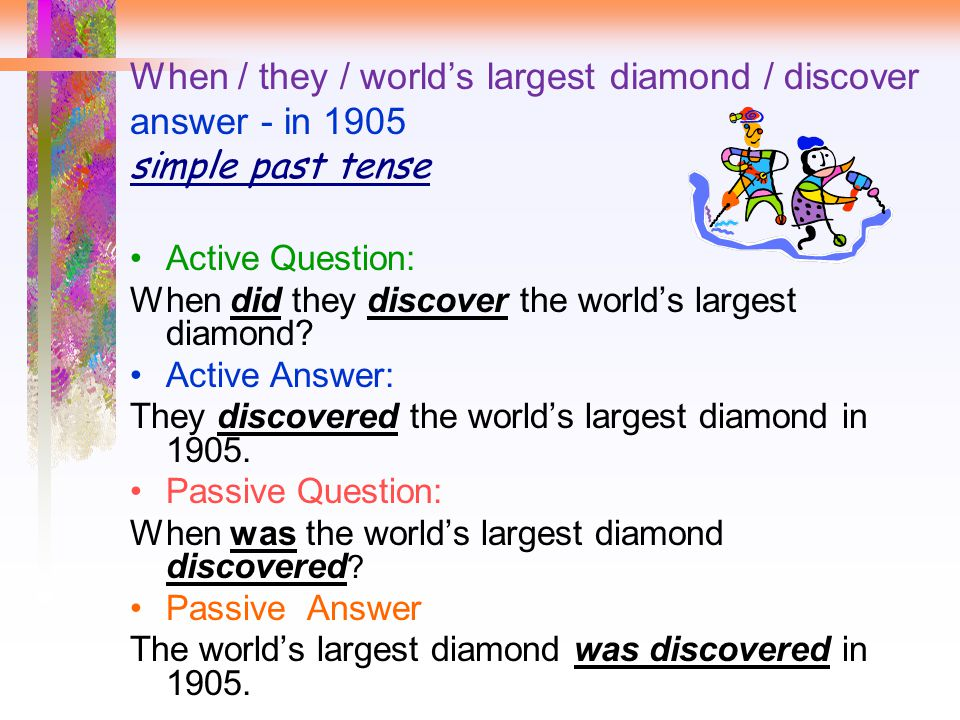 When / they / world's largest diamond / discover answer - in 1905 simple past tense Active Question: When did they discover the world's largest diamond.