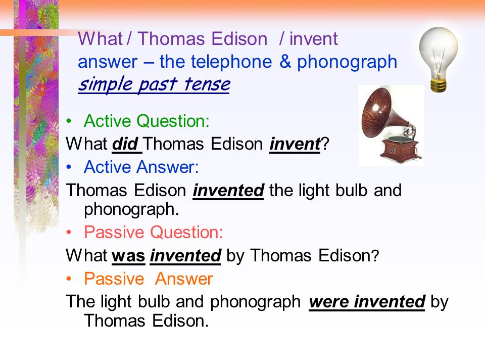 What / Thomas Edison / invent answer – the telephone & phonograph simple past tense Active Question: What did Thomas Edison invent.