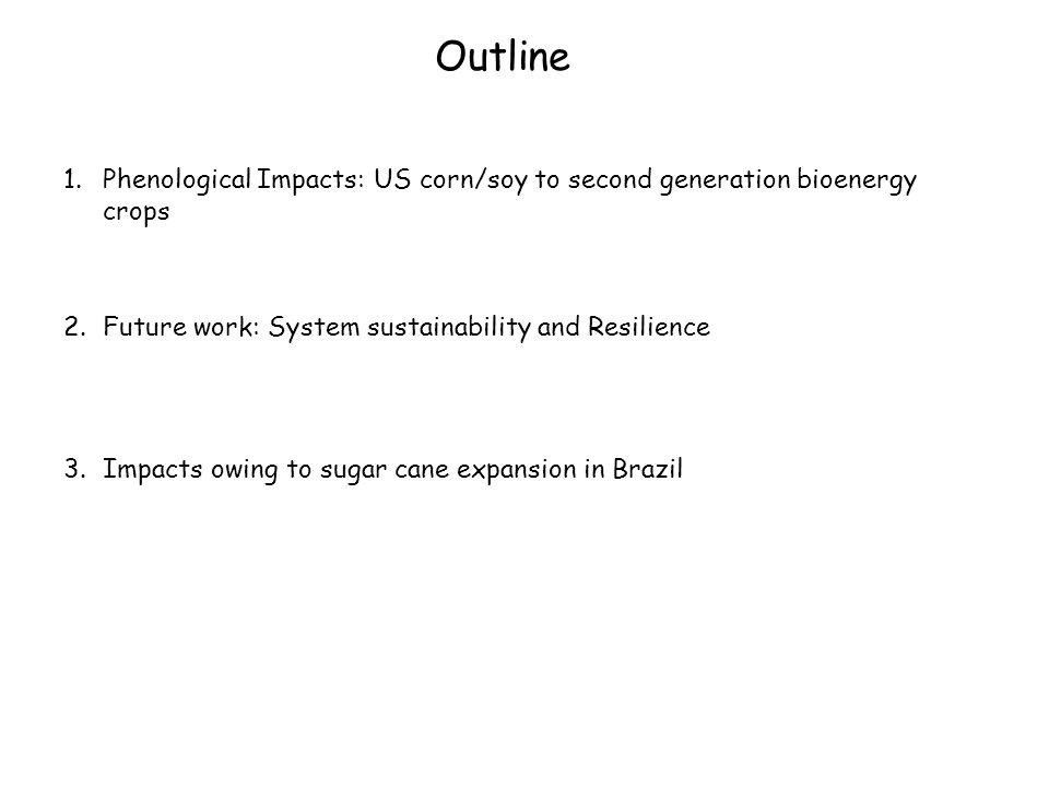Outline 1.Phenological Impacts: US corn/soy to second generation bioenergy crops 2.Future work: System sustainability and Resilience 3.Impacts owing to sugar cane expansion in Brazil