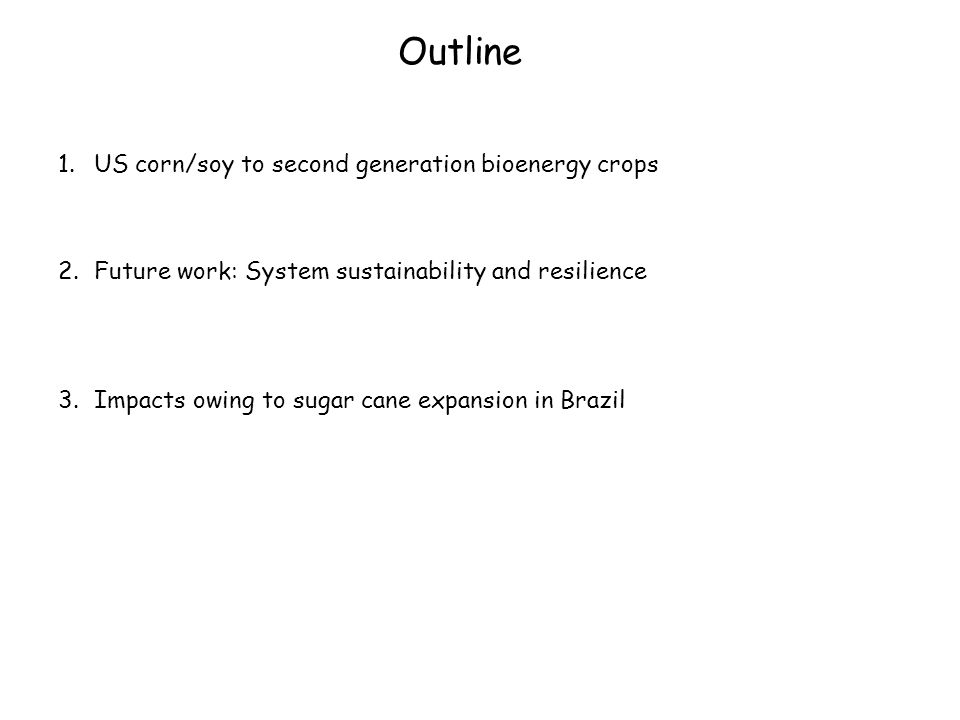 Outline 1.US corn/soy to second generation bioenergy crops 2.Future work: System sustainability and resilience 3.Impacts owing to sugar cane expansion in Brazil
