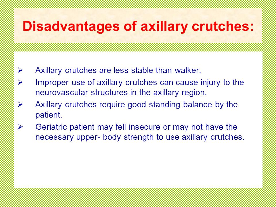 Disadvantages of axillary crutches:  Axillary crutches are less stable than walker.
