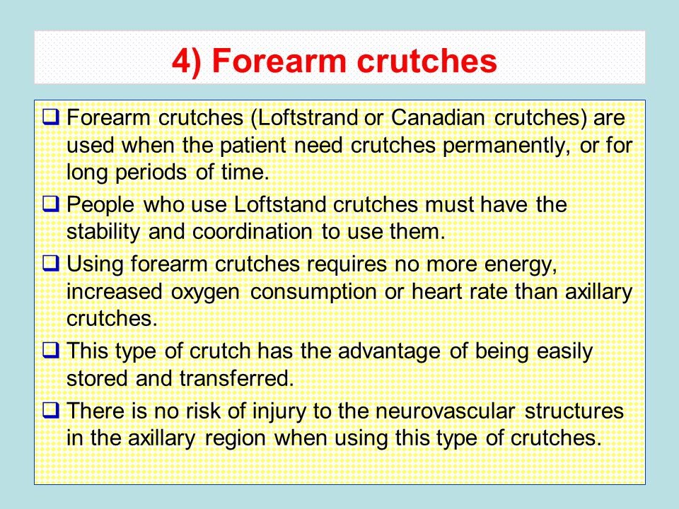 4) Forearm crutches  Forearm crutches (Loftstrand or Canadian crutches) are used when the patient need crutches permanently, or for long periods of time.