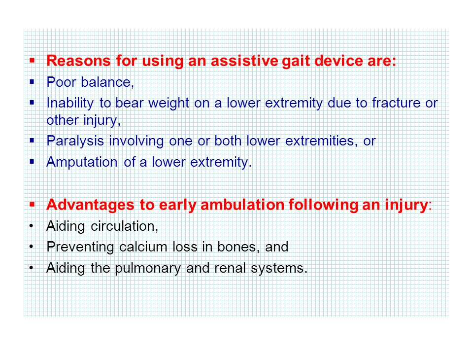  Reasons for using an assistive gait device are:  Poor balance,  Inability to bear weight on a lower extremity due to fracture or other injury,  Paralysis involving one or both lower extremities, or  Amputation of a lower extremity.