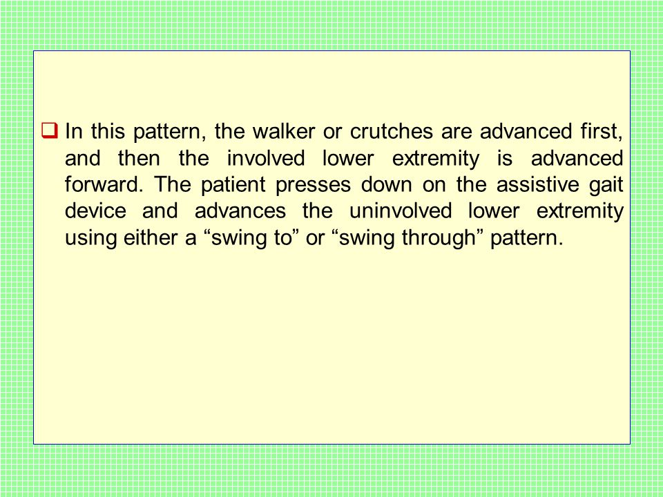  In this pattern, the walker or crutches are advanced first, and then the involved lower extremity is advanced forward.