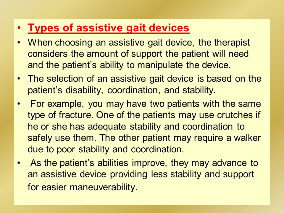 Types of assistive gait devices When choosing an assistive gait device, the therapist considers the amount of support the patient will need and the patient's ability to manipulate the device.