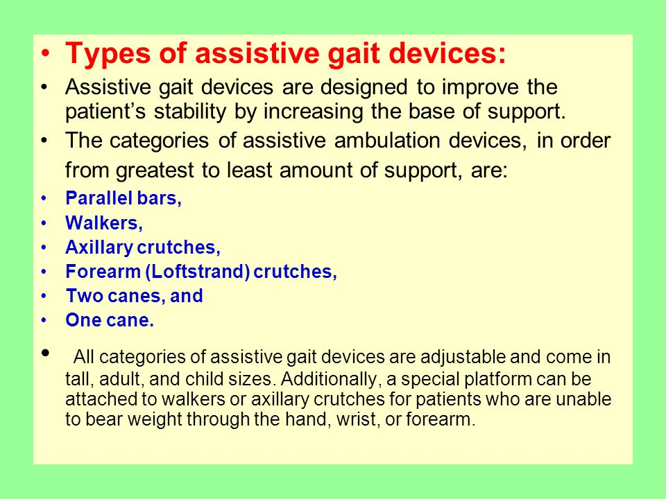 Types of assistive gait devices: Assistive gait devices are designed to improve the patient's stability by increasing the base of support.