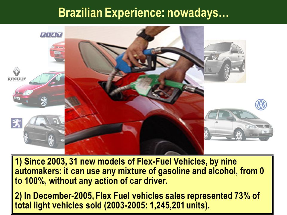 Brazilian Experience: nowadays… 1) Since 2003, 31 new models of Flex-Fuel Vehicles, by nine automakers: it can use any mixture of gasoline and alcohol, from 0 to 100%, without any action of car driver.