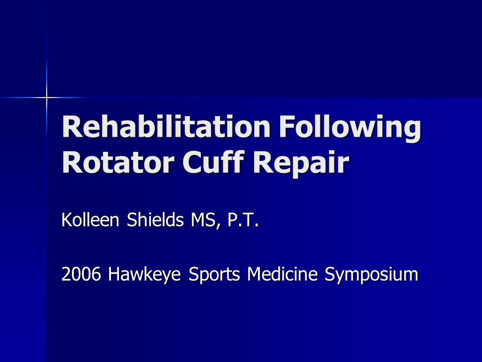 Rehabilitation Following Rotator Cuff Repair Kolleen Shields MS, P.T.