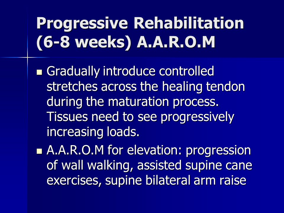 Progressive Rehabilitation (6-8 weeks) A.A.R.O.M Gradually introduce controlled stretches across the healing tendon during the maturation process.