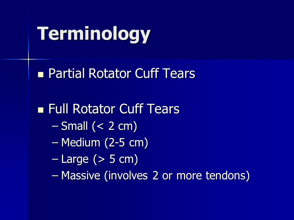 Terminology Partial Rotator Cuff Tears Partial Rotator Cuff Tears Full Rotator Cuff Tears Full Rotator Cuff Tears –Small (< 2 cm) –Medium (2-5 cm) –Large (> 5 cm) –Massive (involves 2 or more tendons)