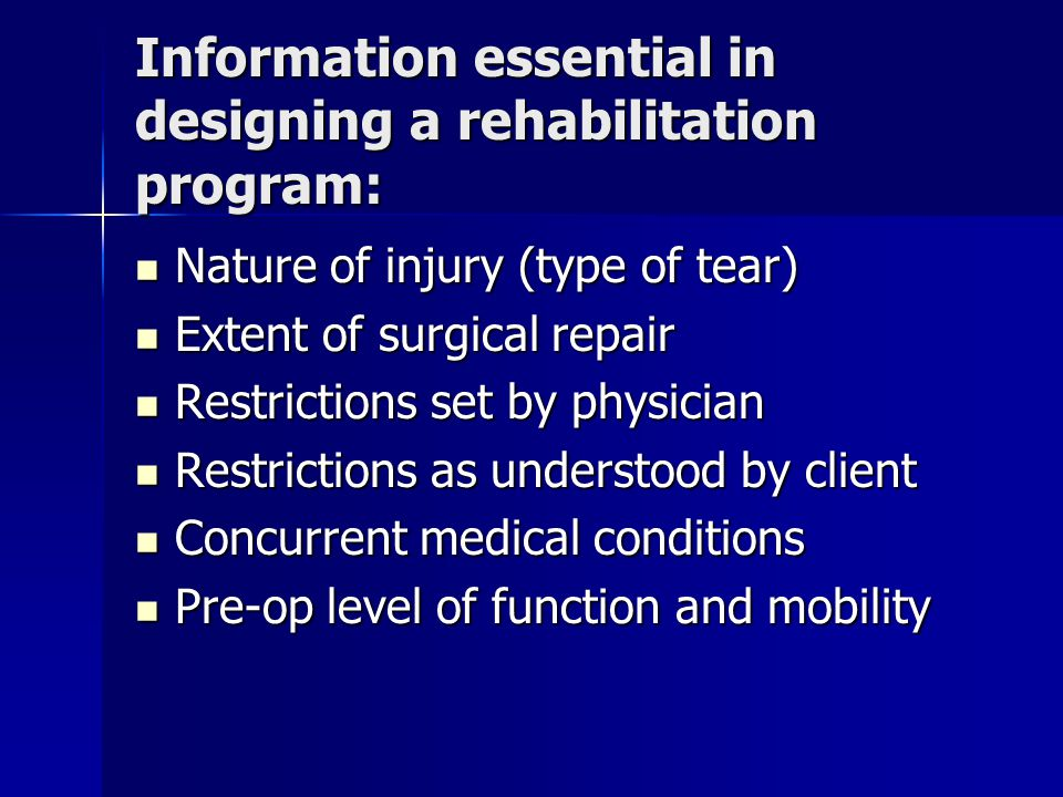 Information essential in designing a rehabilitation program: Nature of injury (type of tear) Nature of injury (type of tear) Extent of surgical repair Extent of surgical repair Restrictions set by physician Restrictions set by physician Restrictions as understood by client Restrictions as understood by client Concurrent medical conditions Concurrent medical conditions Pre-op level of function and mobility Pre-op level of function and mobility