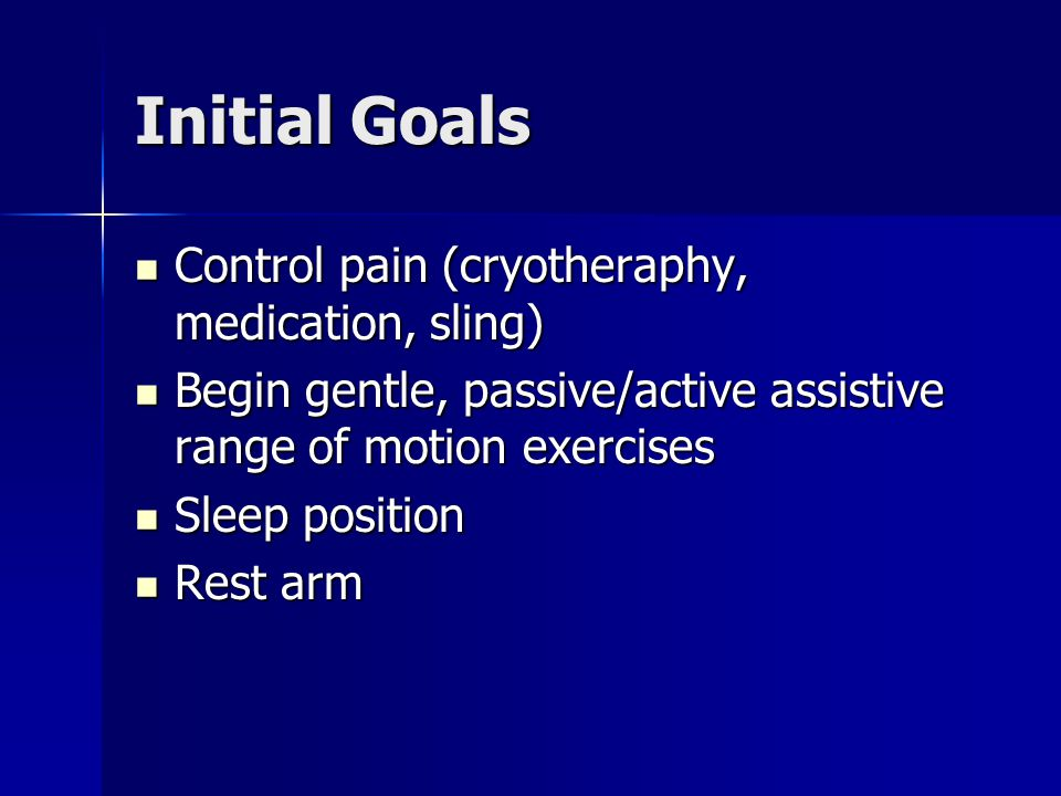 Initial Goals Control pain (cryotheraphy, medication, sling) Control pain (cryotheraphy, medication, sling) Begin gentle, passive/active assistive range of motion exercises Begin gentle, passive/active assistive range of motion exercises Sleep position Sleep position Rest arm Rest arm