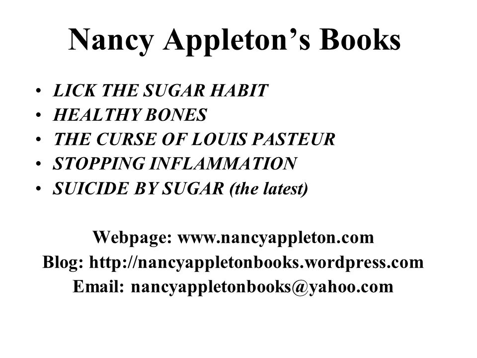 Nancy Appleton's Books LICK THE SUGAR HABIT HEALTHY BONES THE CURSE OF LOUIS PASTEUR STOPPING INFLAMMATION SUICIDE BY SUGAR (the latest) Webpage: www.nancyappleton.com Blog: http://nancyappletonbooks.wordpress.com Email: nancyappletonbooks@yahoo.com