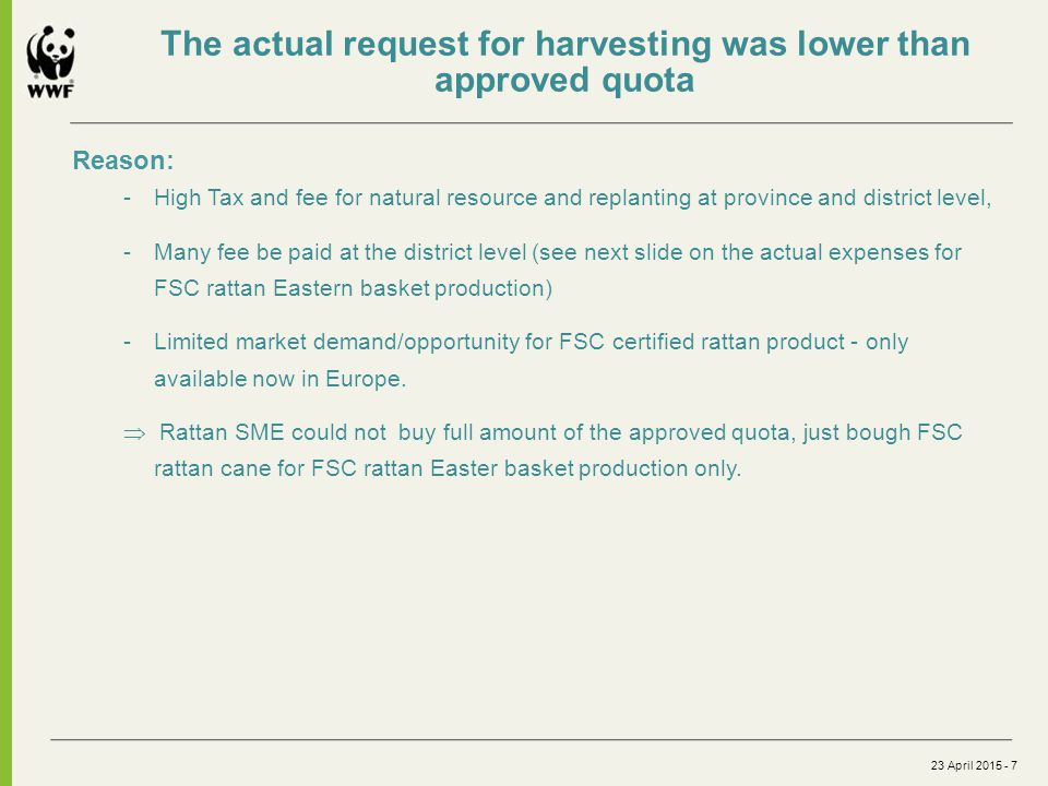 23 April 2015 - 7 Reason: -High Tax and fee for natural resource and replanting at province and district level, -Many fee be paid at the district level (see next slide on the actual expenses for FSC rattan Eastern basket production) -Limited market demand/opportunity for FSC certified rattan product - only available now in Europe.