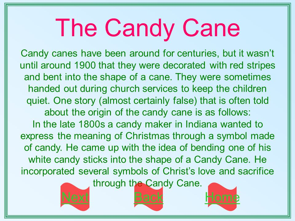 The Candy Cane Candy canes have been around for centuries, but it wasn't until around 1900 that they were decorated with red stripes and bent into the shape of a cane.