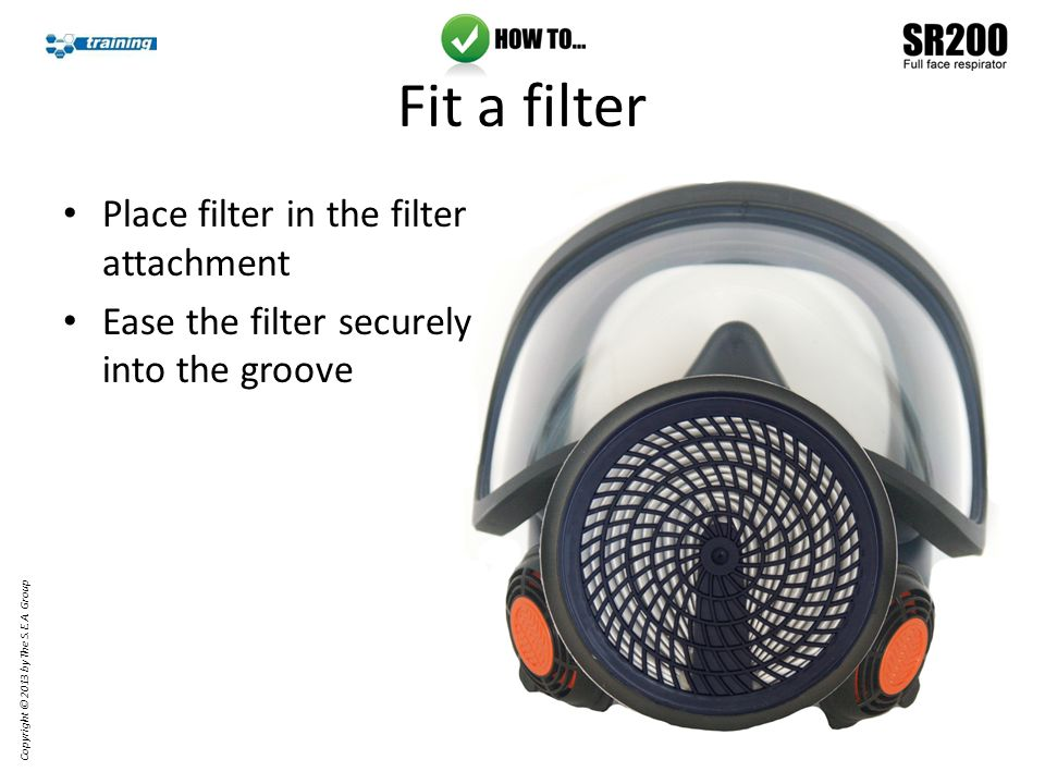 Fit a filter Place filter in the filter attachment Ease the filter securely into the groove Copyright © 2013 by The S.E.A.