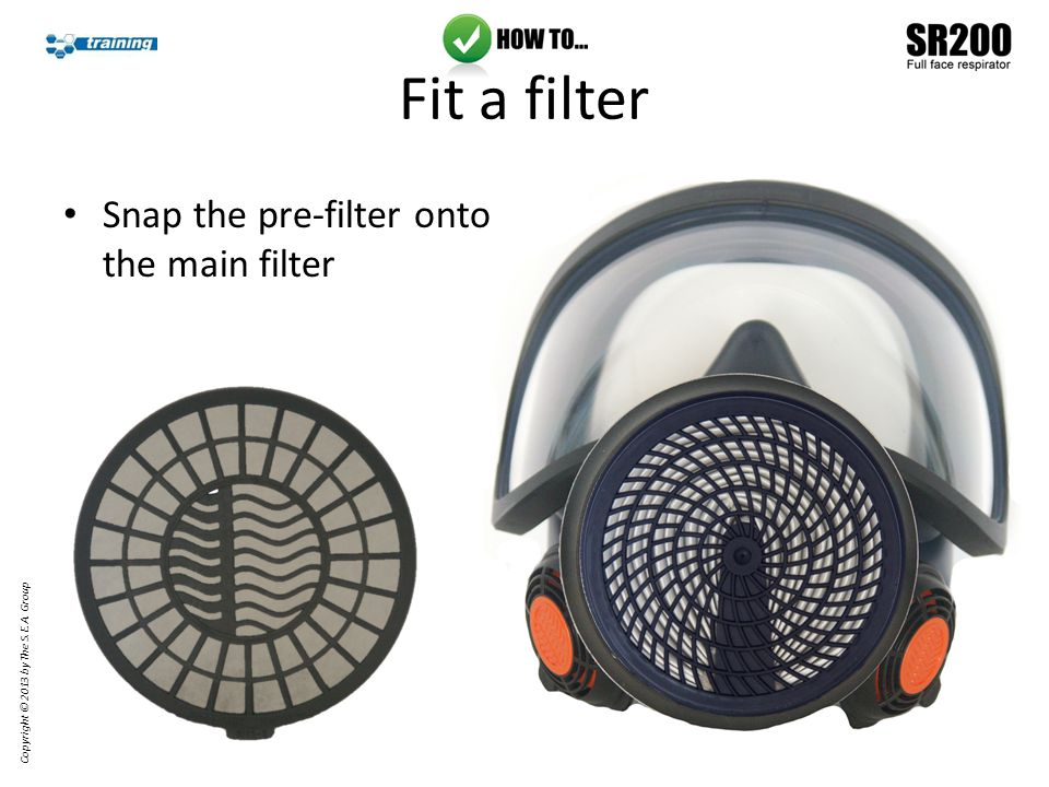 Fit a filter Snap the pre-filter onto the main filter Copyright © 2013 by The S.E.A. Group