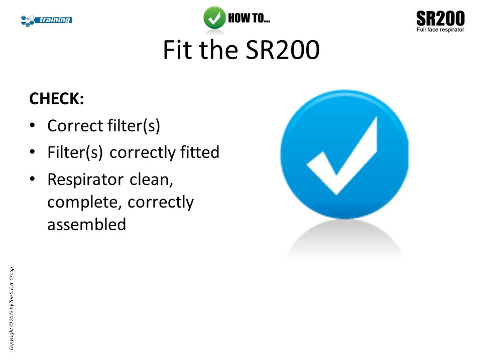 CHECK: Correct filter(s) Filter(s) correctly fitted Respirator clean, complete, correctly assembled Fit the SR200