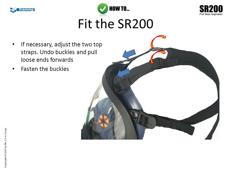 Loose ends can be hooked to the head harness Copyright © 2013 by The S.E.A. Group Fit the SR200