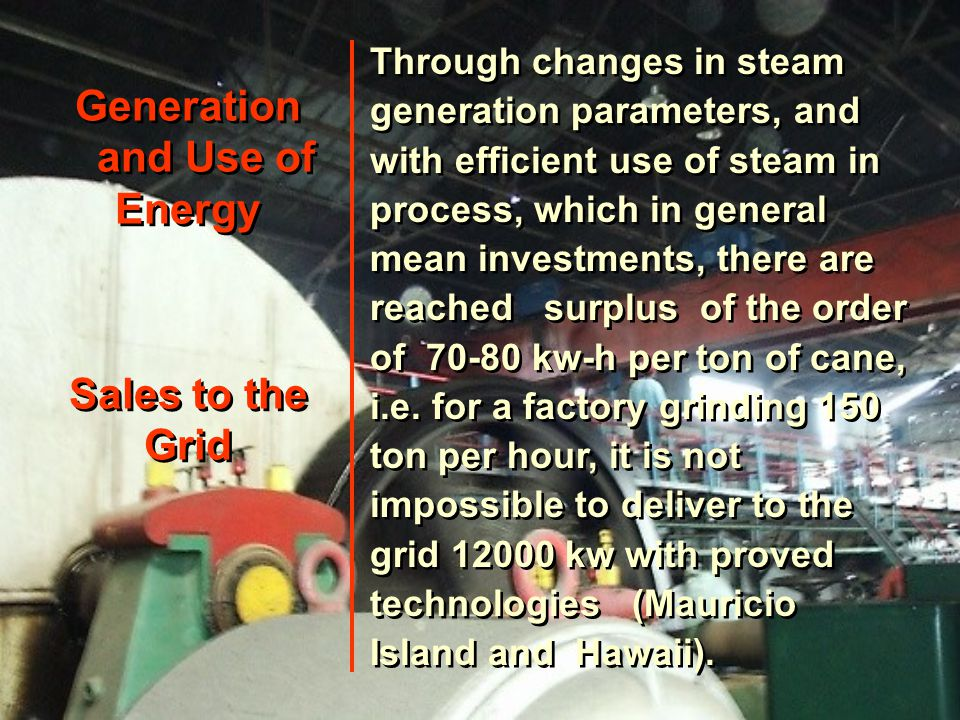 Generation and Use of Energy Sales to the Grid Through changes in steam generation parameters, and with efficient use of steam in process, which in general mean investments, there are reached surplus of the order of 70-80 kw-h per ton of cane, i.e.