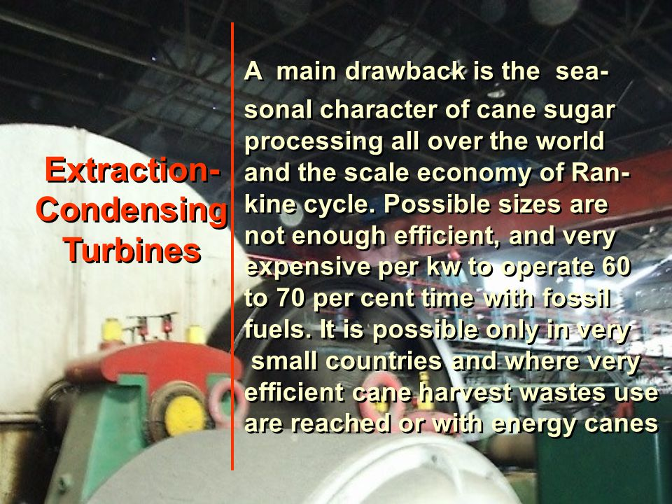 Extraction- Condensing Turbines Extraction- Condensing Turbines A main drawback is the sea- sonal character of cane sugar processing all over the world and the scale economy of Ran- kine cycle.