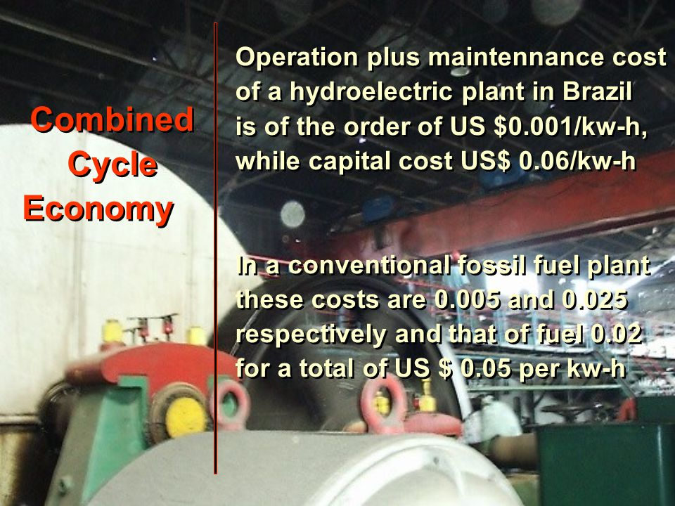 Combined Cycle Economy Combined Cycle Economy Operation plus maintennance cost of a hydroelectric plant in Brazil is of the order of US $0.001/kw-h, while capital cost US$ 0.06/kw-h In a conventional fossil fuel plant these costs are 0.005 and 0.025 respectively and that of fuel 0.02 for a total of US $ 0.05 per kw-h Operation plus maintennance cost of a hydroelectric plant in Brazil is of the order of US $0.001/kw-h, while capital cost US$ 0.06/kw-h In a conventional fossil fuel plant these costs are 0.005 and 0.025 respectively and that of fuel 0.02 for a total of US $ 0.05 per kw-h
