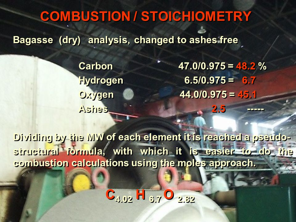 COMBUSTION / STOICHIOMETRY Bagasse (dry) analysis, changed to ashes free Carbon 47.0/0.975 = 48.2 % Hydrogen 6.5/0.975 = 6.7 Oxygen 44.0/0.975 = 45.1 Ashes 2.5 ----- Dividing by the MW of each element it is reached a pseudo- structural formula, with which it is easier to do the combustion calculations using the moles approach.