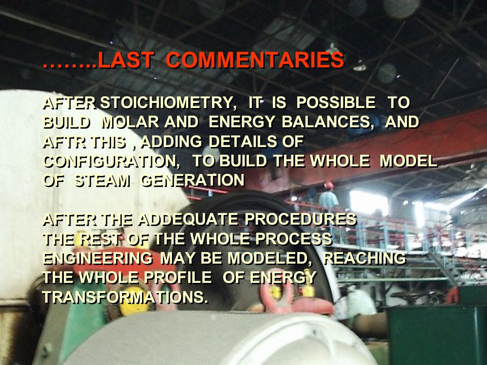 ……..LAST COMMENTARIES AFTER STOICHIOMETRY, IT IS POSSIBLE TO BUILD MOLAR AND ENERGY BALANCES, AND AFTR THIS, ADDING DETAILS OF CONFIGURATION, TO BUILD THE WHOLE MODEL OF STEAM GENERATION AFTER THE ADDEQUATE PROCEDURES THE REST OF THE WHOLE PROCESS ENGINEERING MAY BE MODELED, REACHING THE WHOLE PROFILE OF ENERGY TRANSFORMATIONS.