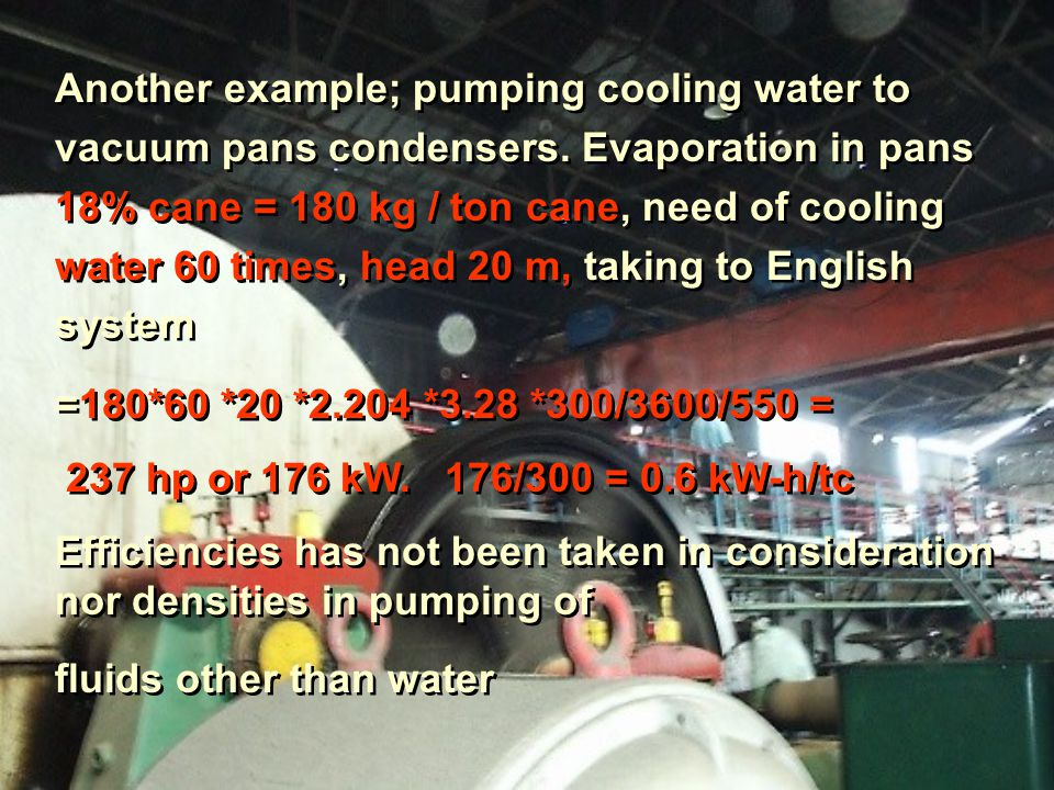 Another example; pumping cooling water to vacuum pans condensers.