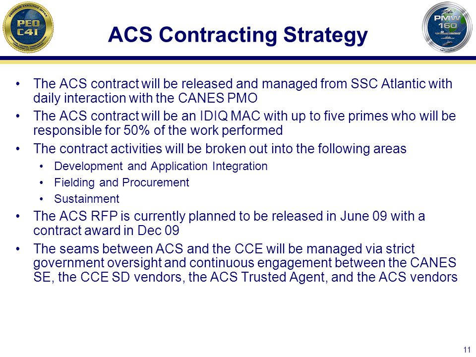 11 ACS Contracting Strategy The ACS contract will be released and managed from SSC Atlantic with daily interaction with the CANES PMO The ACS contract will be an IDIQ MAC with up to five primes who will be responsible for 50% of the work performed The contract activities will be broken out into the following areas Development and Application Integration Fielding and Procurement Sustainment The ACS RFP is currently planned to be released in June 09 with a contract award in Dec 09 The seams between ACS and the CCE will be managed via strict government oversight and continuous engagement between the CANES SE, the CCE SD vendors, the ACS Trusted Agent, and the ACS vendors