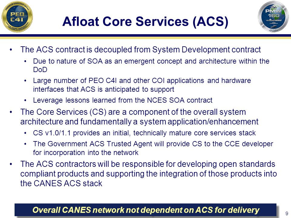9 Afloat Core Services (ACS) The ACS contract is decoupled from System Development contract Due to nature of SOA as an emergent concept and architecture within the DoD Large number of PEO C4I and other COI applications and hardware interfaces that ACS is anticipated to support Leverage lessons learned from the NCES SOA contract The Core Services (CS) are a component of the overall system architecture and fundamentally a system application/enhancement CS v1.0/1.1 provides an initial, technically mature core services stack The Government ACS Trusted Agent will provide CS to the CCE developer for incorporation into the network The ACS contractors will be responsible for developing open standards compliant products and supporting the integration of those products into the CANES ACS stack Overall CANES network not dependent on ACS for delivery