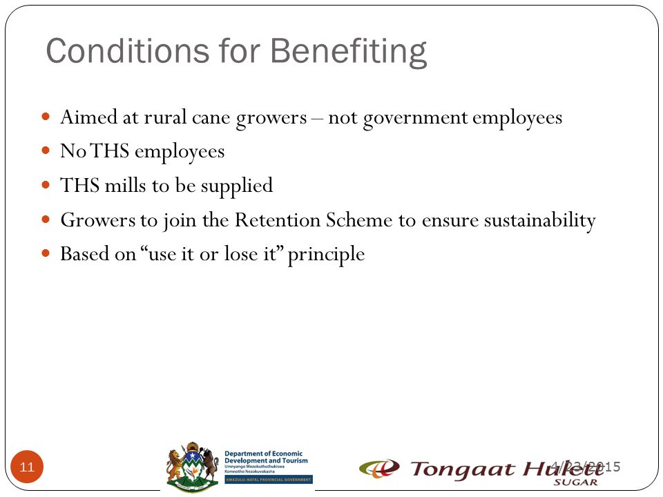 4/23/2015 11 Conditions for Benefiting Aimed at rural cane growers – not government employees No THS employees THS mills to be supplied Growers to join the Retention Scheme to ensure sustainability Based on use it or lose it principle