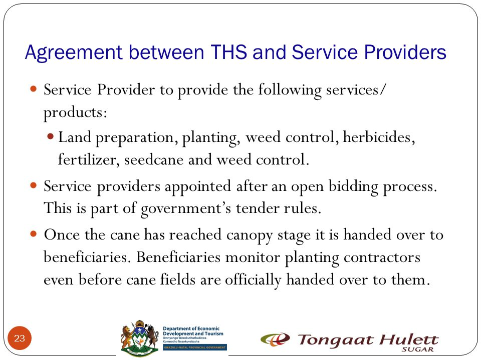 23 Agreement between THS and Service Providers Service Provider to provide the following services/ products: Land preparation, planting, weed control, herbicides, fertilizer, seedcane and weed control.