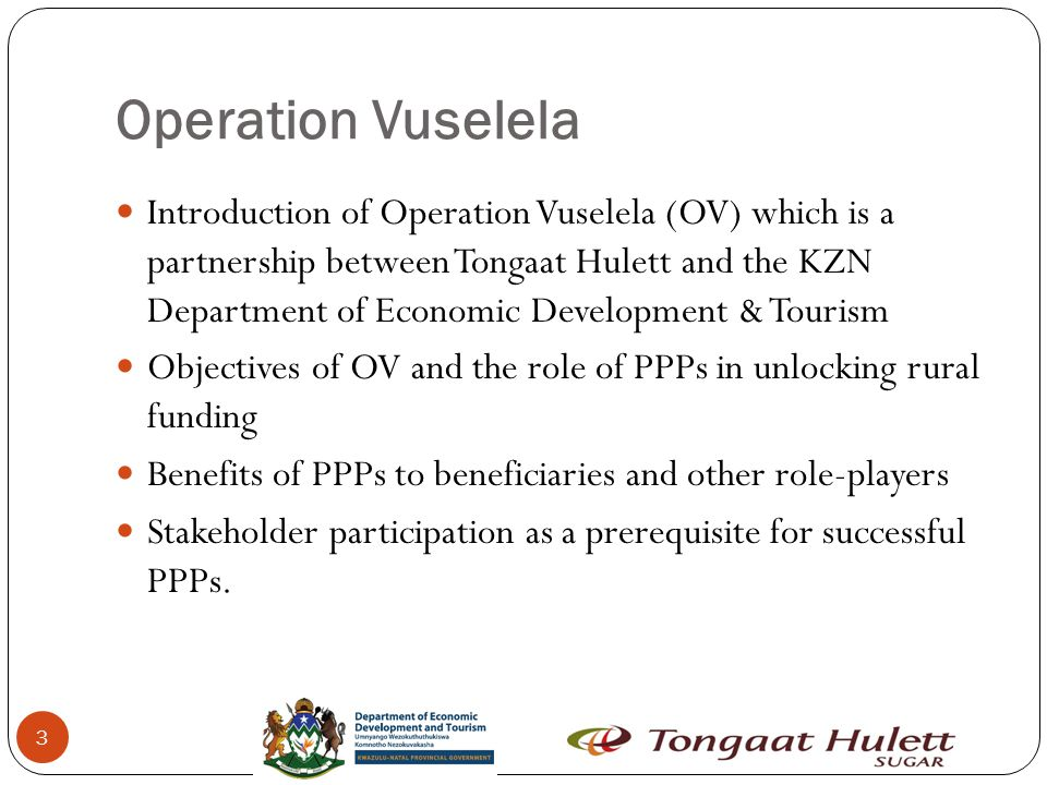 Operation Vuselela 3 Introduction of Operation Vuselela (OV) which is a partnership between Tongaat Hulett and the KZN Department of Economic Development & Tourism Objectives of OV and the role of PPPs in unlocking rural funding Benefits of PPPs to beneficiaries and other role-players Stakeholder participation as a prerequisite for successful PPPs.