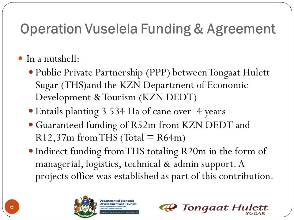 Operation Vuselela Funding & Agreement 6 In a nutshell: Public Private Partnership (PPP) between Tongaat Hulett Sugar (THS)and the KZN Department of Economic Development & Tourism (KZN DEDT) Entails planting 3 534 Ha of cane over 4 years Guaranteed funding of R52m from KZN DEDT and R12,37m from THS (Total = R64m) Indirect funding from THS totaling R20m in the form of managerial, logistics, technical & admin support.