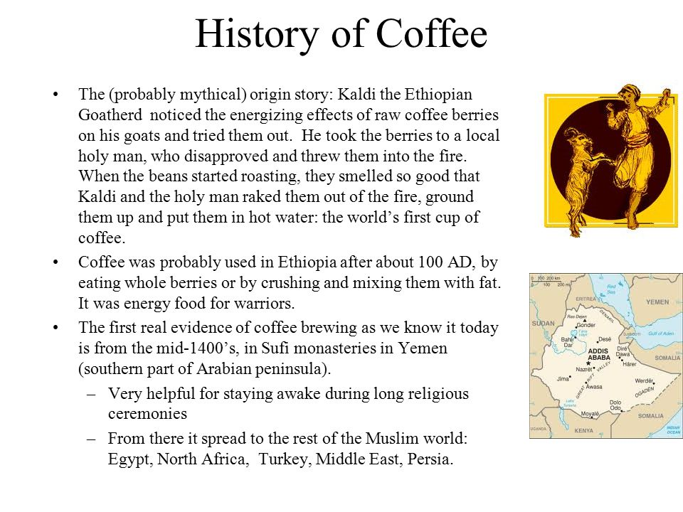 History of Coffee The (probably mythical) origin story: Kaldi the Ethiopian Goatherd noticed the energizing effects of raw coffee berries on his goats and tried them out.