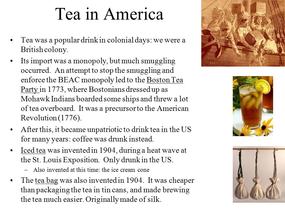 Tea in America Tea was a popular drink in colonial days: we were a British colony. Its import was a monopoly, but much smuggling occurred. An attempt