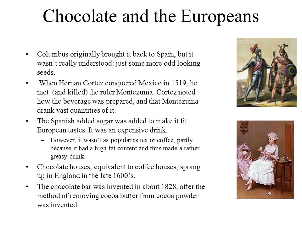 Chocolate and the Europeans Columbus originally brought it back to Spain, but it wasn't really understood: just some more odd looking seeds.