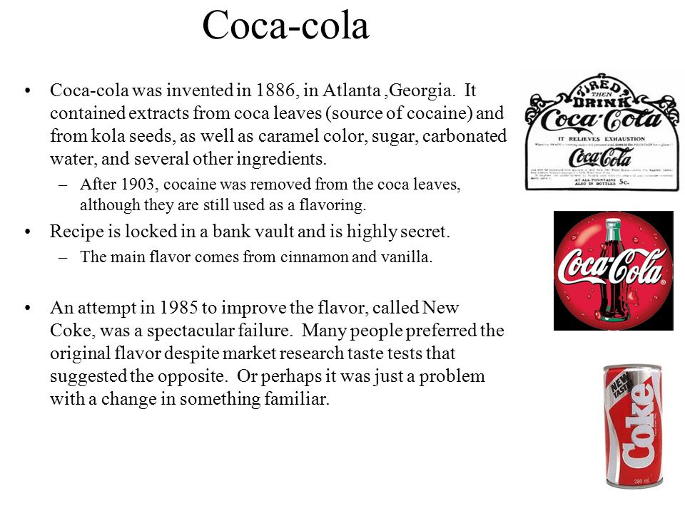 Coca-cola Coca-cola was invented in 1886, in Atlanta,Georgia. It contained extracts from coca leaves (source of cocaine) and from kola seeds, as well