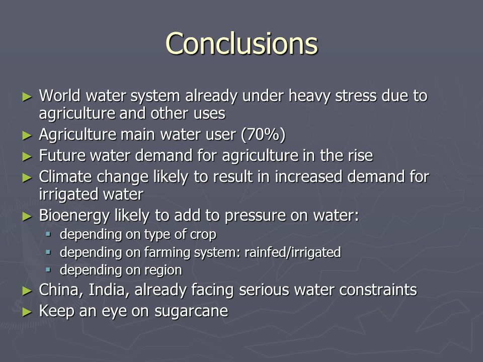 Conclusions ► World water system already under heavy stress due to agriculture and other uses ► Agriculture main water user (70%) ► Future water demand for agriculture in the rise ► Climate change likely to result in increased demand for irrigated water ► Bioenergy likely to add to pressure on water:  depending on type of crop  depending on farming system: rainfed/irrigated  depending on region ► China, India, already facing serious water constraints ► Keep an eye on sugarcane
