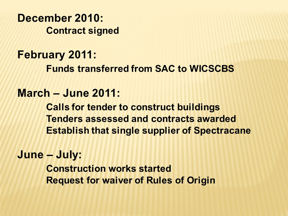December 2010: Contract signed February 2011: Funds transferred from SAC to WICSCBS March – June 2011: Calls for tender to construct buildings Tenders assessed and contracts awarded Establish that single supplier of Spectracane June – July: Construction works started Request for waiver of Rules of Origin