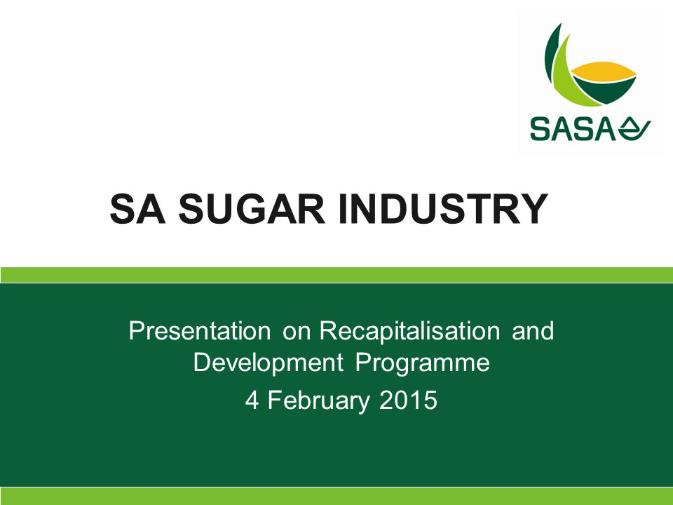 Presentation on Recapitalisation and Development Programme 4 February 2015 SA SUGAR INDUSTRY
