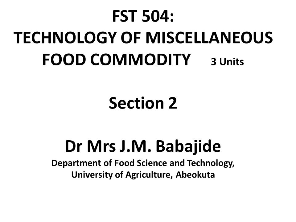 FST 504: TECHNOLOGY OF MISCELLANEOUS FOOD COMMODITY 3 Units Section 2 Dr Mrs J.M.