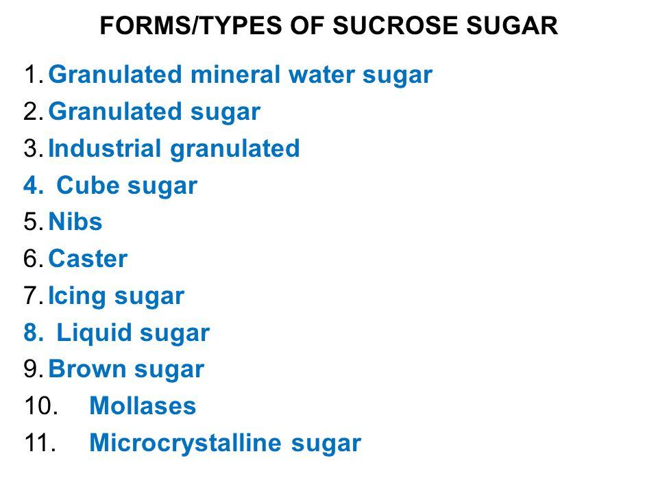FORMS/TYPES OF SUCROSE SUGAR 1.Granulated mineral water sugar 2.Granulated sugar 3.Industrial granulated 4.Cube sugar 5.Nibs 6.Caster 7.Icing sugar 8.Liquid sugar 9.Brown sugar 10.Mollases 11.Microcrystalline sugar