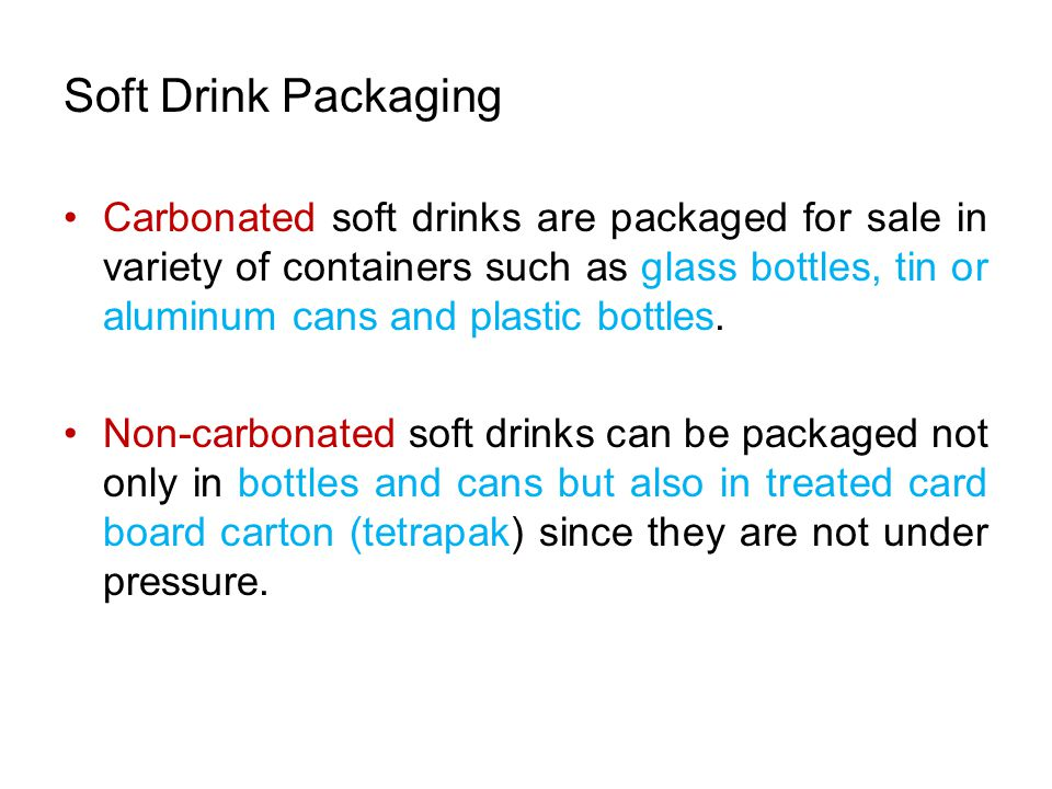 Soft Drink Packaging Carbonated soft drinks are packaged for sale in variety of containers such as glass bottles, tin or aluminum cans and plastic bottles.