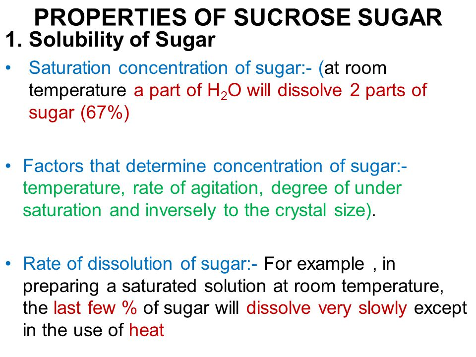 PROPERTIES OF SUCROSE SUGAR 1.Solubility of Sugar Saturation concentration of sugar:- (at room temperature a part of H 2 O will dissolve 2 parts of sugar (67%) Factors that determine concentration of sugar:- temperature, rate of agitation, degree of under saturation and inversely to the crystal size).